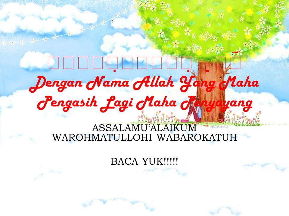  Dengan Nama Allah Yang Maha Pengasih Lagi Maha Penyayang ASSALAMU'ALAIKUM WAROHMATULLOHI WABAROKATUH BACA YUK!!!!!