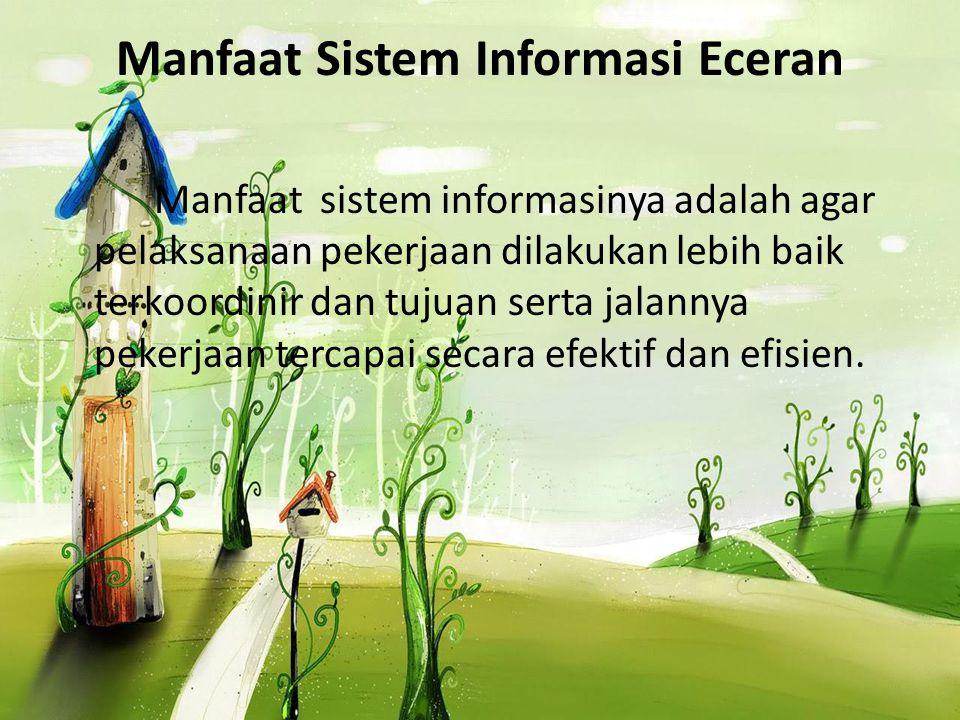 Manfaat Sistem Informasi Eceran Manfaat sistem informasinya adalah agar pelaksanaan pekerjaan dilakukan lebih baik terkoordinir dan tujuan serta jalan