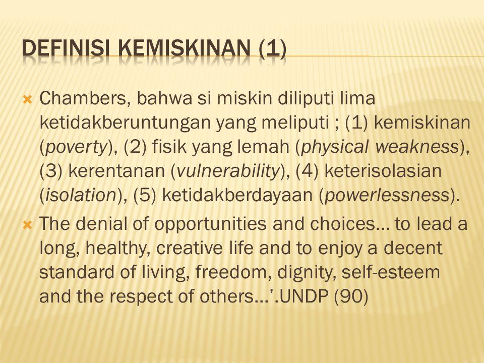  Chambers, bahwa si miskin diliputi lima ketidakberuntungan yang meliputi ; (1) kemiskinan (poverty), (2) fisik yang lemah (physical weakness), (3) kerentanan (vulnerability), (4) keterisolasian (isolation), (5) ketidakberdayaan (powerlessness).