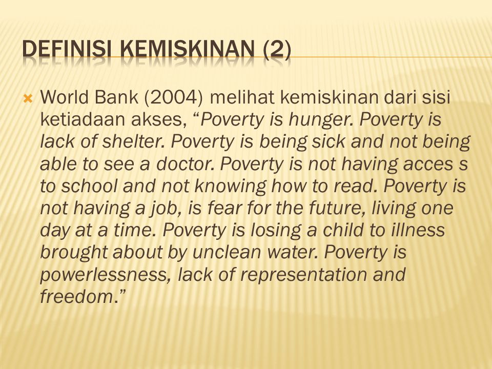 " World Bank (2004) melihat kemiskinan dari sisi ketiadaan akses, ""Poverty is hunger. Poverty is lack of shelter. Poverty is being sick and not being"