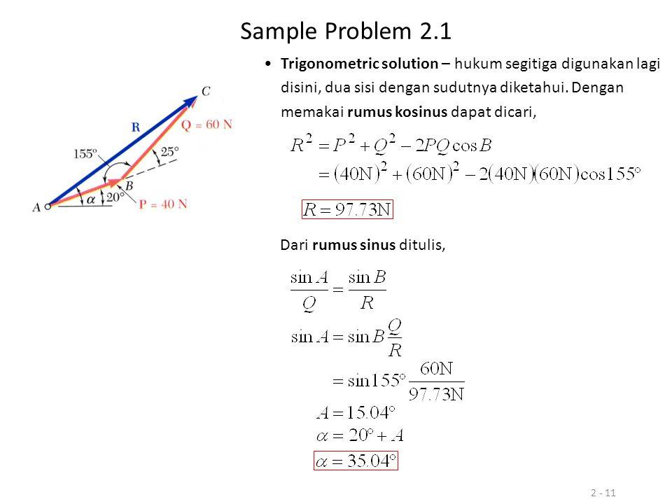 2 - 11 Sample Problem 2.1 Trigonometric solution – hukum segitiga digunakan lagi disini, dua sisi dengan sudutnya diketahui. Dengan memakai rumus kosi