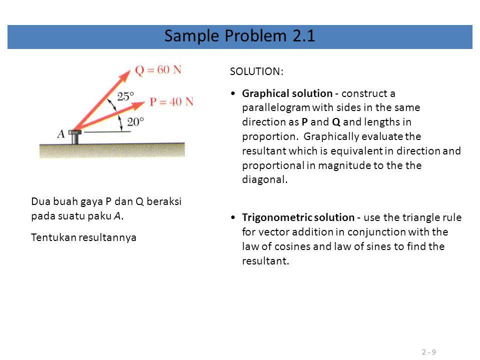 2 - 9 Sample Problem 2.1 Dua buah gaya P dan Q beraksi pada suatu paku A. Tentukan resultannya SOLUTION: Graphical solution - construct a parallelogra