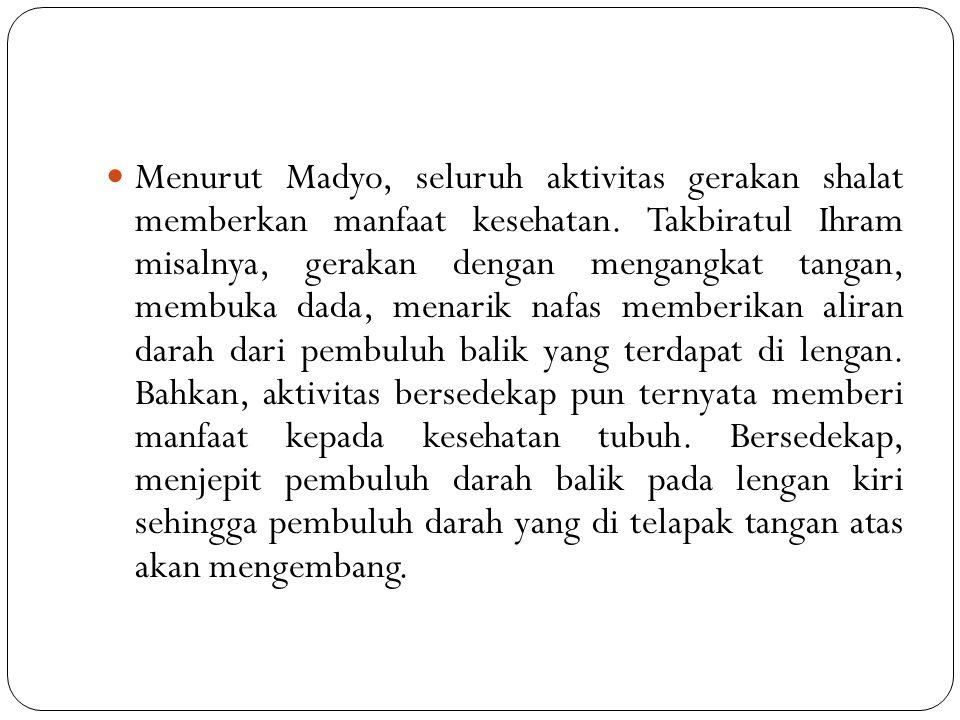 Menurut Madyo, seluruh aktivitas gerakan shalat memberkan manfaat kesehatan.