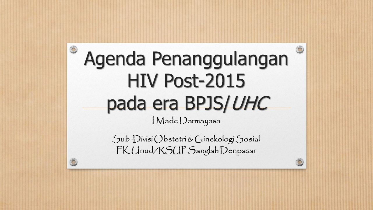 Agenda Penanggulangan HIV Post-2015 pada era BPJS/UHC I Made Darmayasa Sub-Divisi Obstetri & Ginekologi Sosial FK Unud/RSUP Sanglah Denpasar