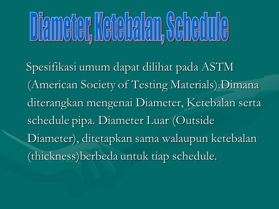 Spesifikasi umum dapat dilihat pada ASTM (American Society of Testing Materials).Dimana diterangkan mengenai Diameter, Ketebalan serta schedule pipa.