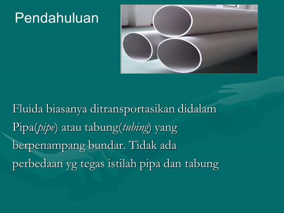 Fluida biasanya ditransportasikan didalam Pipa(pipe) atau tabung(tubing) yang berpenampang bundar. Tidak ada perbedaan yg tegas istilah pipa dan tabun