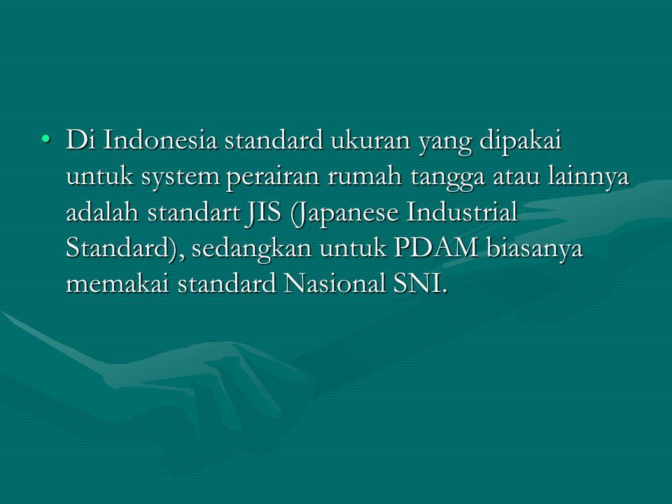 Di Indonesia standard ukuran yang dipakai untuk system perairan rumah tangga atau lainnya adalah standart JIS (Japanese Industrial Standard), sedangka