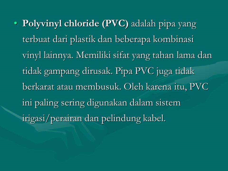 Polyvinyl chloride (PVC) adalah pipa yang terbuat dari plastik dan beberapa kombinasi vinyl lainnya. Memiliki sifat yang tahan lama dan tidak gampang