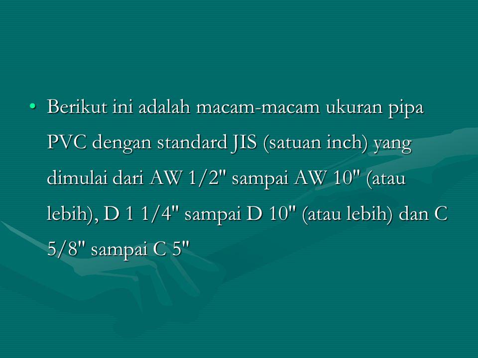 Berikut ini adalah macam-macam ukuran pipa PVC dengan standard JIS (satuan inch) yang dimulai dari AW 1/2″ sampai AW 10″ (atau lebih), D 1 1/4″ sampai