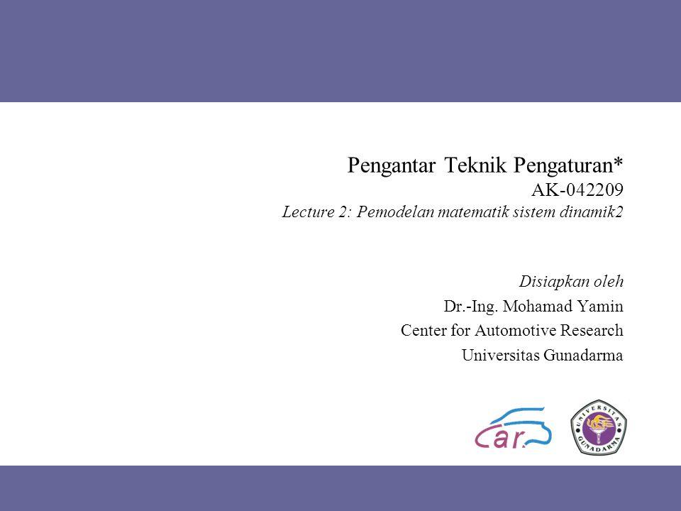 Pengantar Teknik Pengaturan* AK-042209 Lecture 2: Pemodelan matematik sistem dinamik2 Disiapkan oleh Dr.-Ing. Mohamad Yamin Center for Automotive Rese