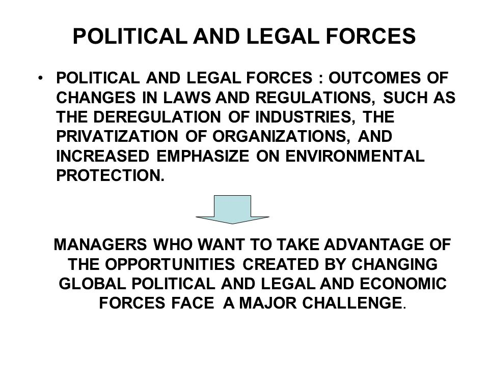 POLITICAL AND LEGAL FORCES POLITICAL AND LEGAL FORCES : OUTCOMES OF CHANGES IN LAWS AND REGULATIONS, SUCH AS THE DEREGULATION OF INDUSTRIES, THE PRIVA