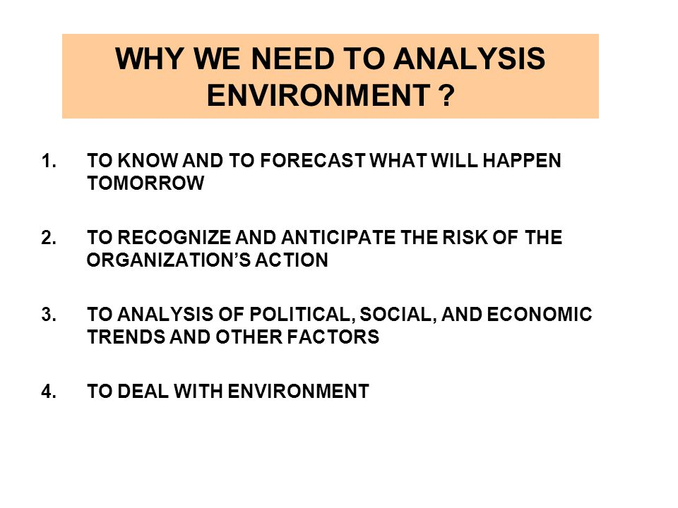 WHY WE NEED TO ANALYSIS ENVIRONMENT ? 1.TO KNOW AND TO FORECAST WHAT WILL HAPPEN TOMORROW 2.TO RECOGNIZE AND ANTICIPATE THE RISK OF THE ORGANIZATION'S