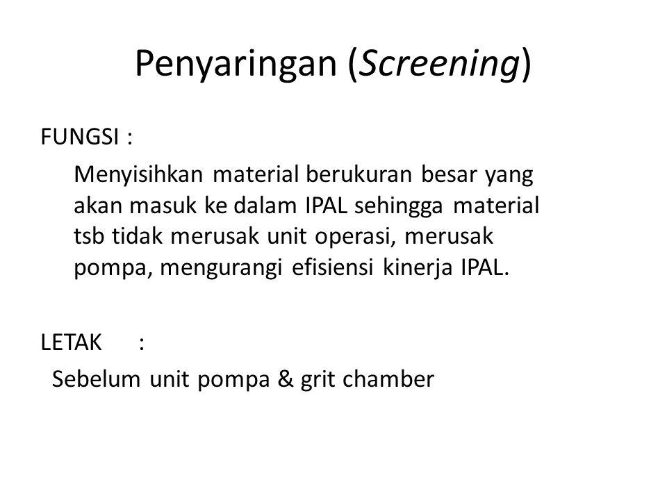 Penyaringan (Screening) FUNGSI : Menyisihkan material berukuran besar yang akan masuk ke dalam IPAL sehingga material tsb tidak merusak unit operasi,