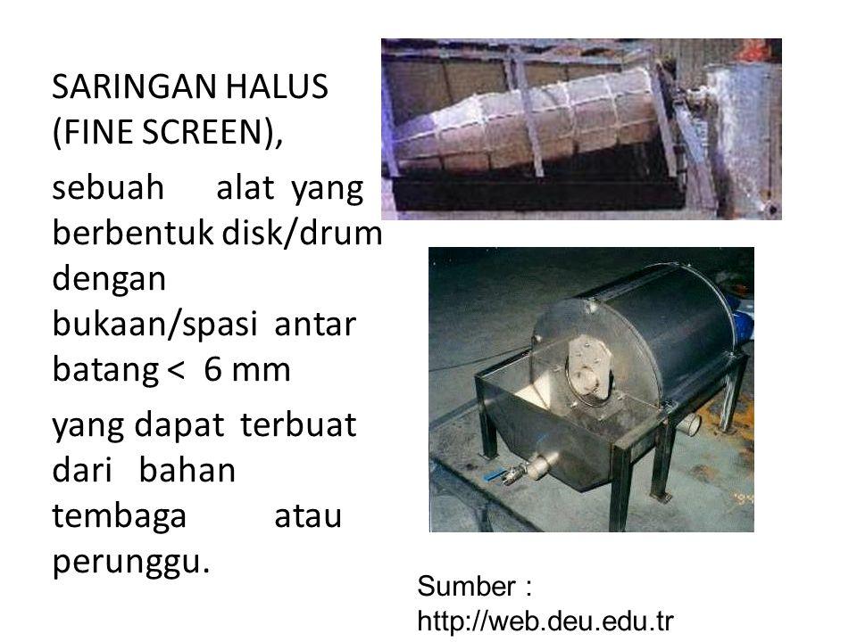 SARINGAN HALUS (FINE SCREEN), sebuah alat yang berbentuk disk/drum dengan bukaan/spasi antar batang < 6 mm yang dapat terbuat dari bahan tembaga atau perunggu.