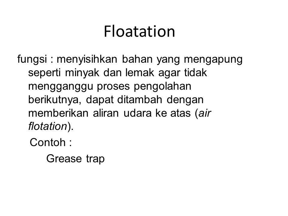 Floatation fungsi : menyisihkan bahan yang mengapung seperti minyak dan lemak agar tidak mengganggu proses pengolahan berikutnya, dapat ditambah dengan memberikan aliran udara ke atas (air flotation).