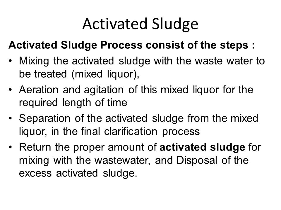 Activated Sludge Activated Sludge Process consist of the steps : Mixing the activated sludge with the waste water to be treated (mixed liquor), Aerati