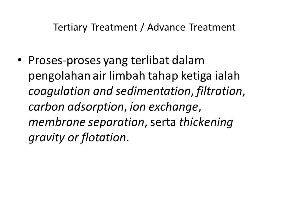 Tertiary Treatment / Advance Treatment Proses-proses yang terlibat dalam pengolahan air limbah tahap ketiga ialah coagulation and sedimentation, filtr