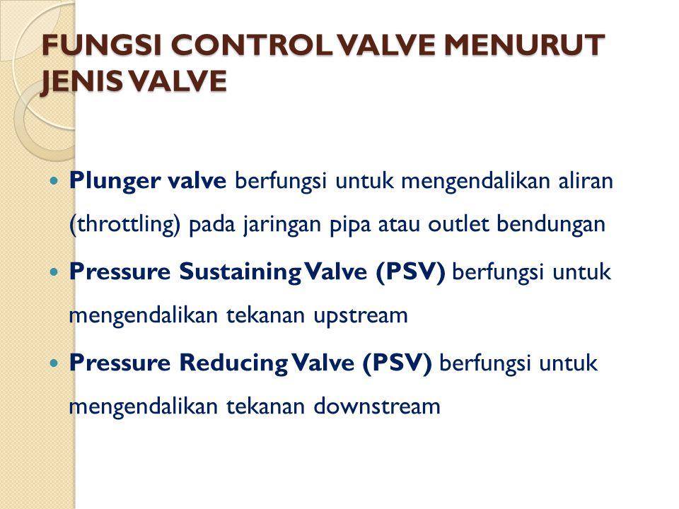 FUNGSI CONTROL VALVE MENURUT JENIS VALVE Duo Jet Anti Surge Valve berfungsi untuk meredam tekanan balik (back pressure) dan hantaman tekanan (Water hammer) Hollow Jet Valve berfungsi untuk mengendalikan aliran dan tekanan pada outlet pipa yang memiliki aliran dan tekanan tinggi, seperti bendungan Globe Valve berfungsi untuk mengendalikan aliran pada pipa bertekanan tinggi