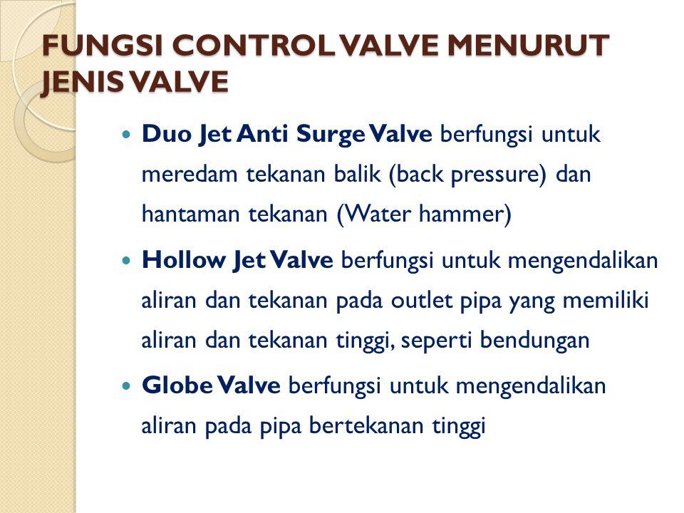 FUNGSI CONTROL VALVE MENURUT JENIS VALVE Duo Jet Anti Surge Valve berfungsi untuk meredam tekanan balik (back pressure) dan hantaman tekanan (Water ha