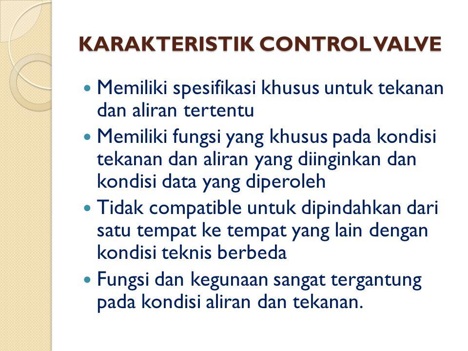 KARAKTERISTIK CONTROL VALVE Memiliki spesifikasi khusus untuk tekanan dan aliran tertentu Memiliki fungsi yang khusus pada kondisi tekanan dan aliran