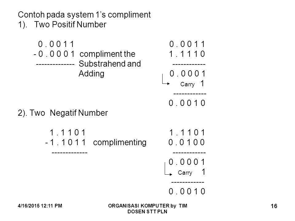4/16/2015 12:12 PMORGANISASI KOMPUTER by TIM DOSEN STT PLN 16 Contoh pada system 1's compliment 1). Two Positif Number 0. 0 0 1 1 0. 0 0 1 1 - 0. 0 0