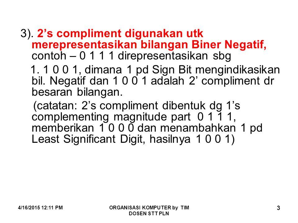 4/16/2015 12:12 PMORGANISASI KOMPUTER by TIM DOSEN STT PLN 3 3). 2's compliment digunakan utk merepresentasikan bilangan Biner Negatif, contoh – 0 1 1