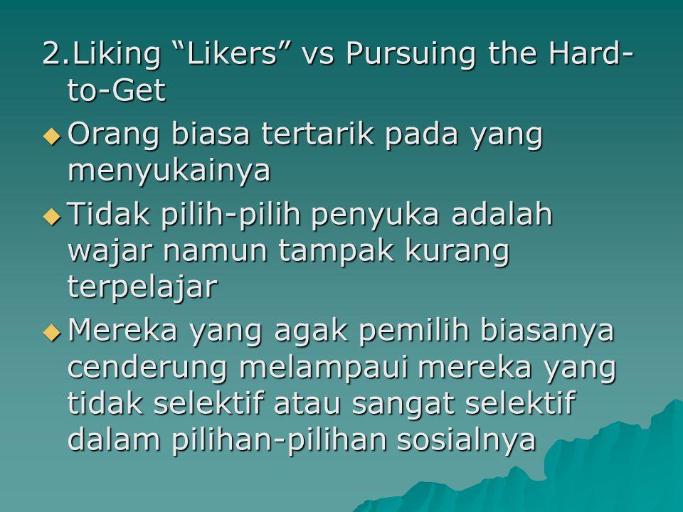 """2.Liking """"Likers"""" vs Pursuing the Hard- to-Get  Orang biasa tertarik pada yang menyukainya  Tidak pilih-pilih penyuka adalah wajar namun tampak kura"""