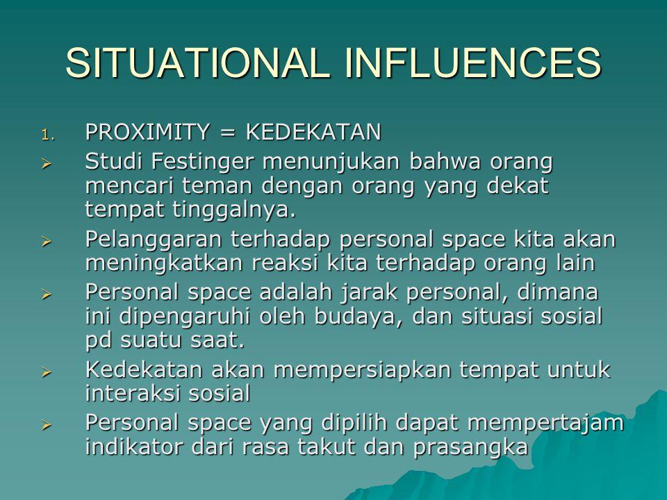 SITUATIONAL INFLUENCES 1. PROXIMITY = KEDEKATAN  Studi Festinger menunjukan bahwa orang mencari teman dengan orang yang dekat tempat tinggalnya.  Pe