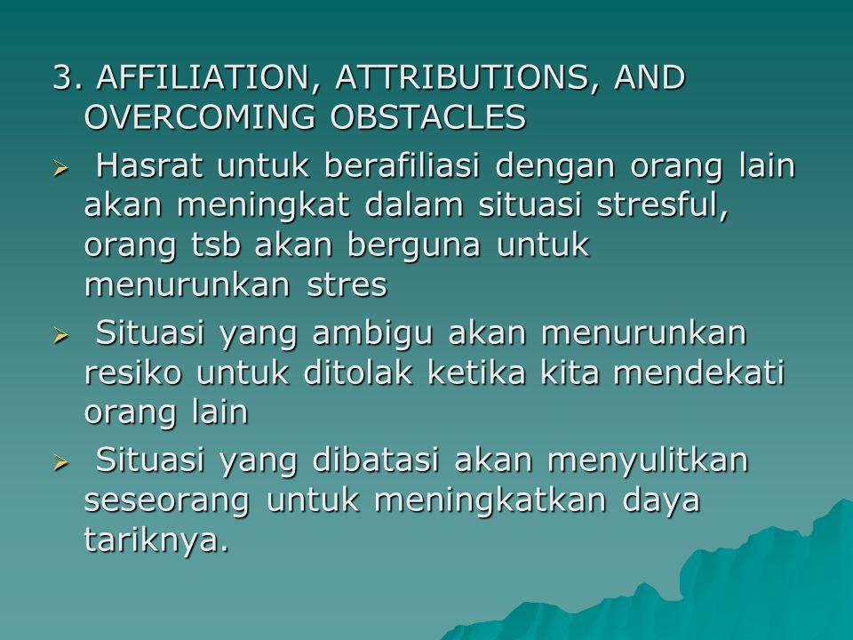 3. AFFILIATION, ATTRIBUTIONS, AND OVERCOMING OBSTACLES  Hasrat untuk berafiliasi dengan orang lain akan meningkat dalam situasi stresful, orang tsb a