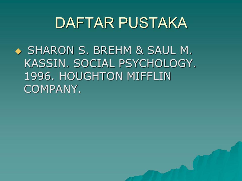 DAFTAR PUSTAKA  SHARON S. BREHM & SAUL M. KASSIN. SOCIAL PSYCHOLOGY. 1996. HOUGHTON MIFFLIN COMPANY.