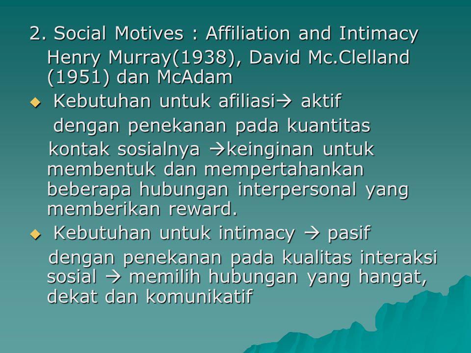 2. Social Motives : Affiliation and Intimacy Henry Murray(1938), David Mc.Clelland (1951) dan McAdam  Kebutuhan untuk afiliasi  aktif dengan penekan