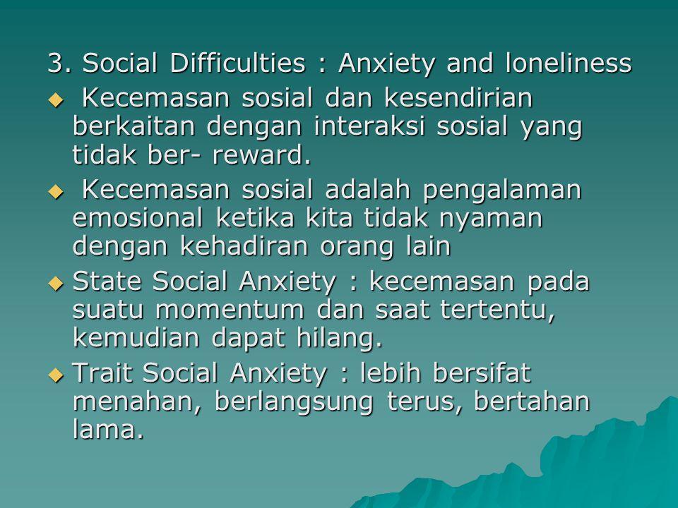 3. Social Difficulties : Anxiety and loneliness  Kecemasan sosial dan kesendirian berkaitan dengan interaksi sosial yang tidak ber- reward.  Kecemas
