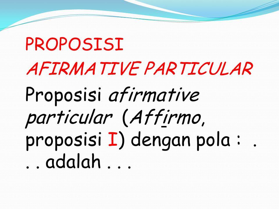 PROPOSISI AFIRMATIVE PARTICULAR Proposisi afirmative particular (Affirmo, proposisi I) dengan pola :... adalah...