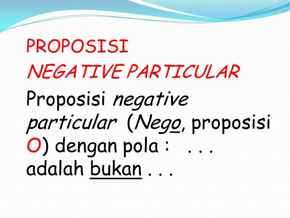 PROPOSISI NEGATIVE PARTICULAR Proposisi negative particular (Nego, proposisi O) dengan pola :... adalah bukan...