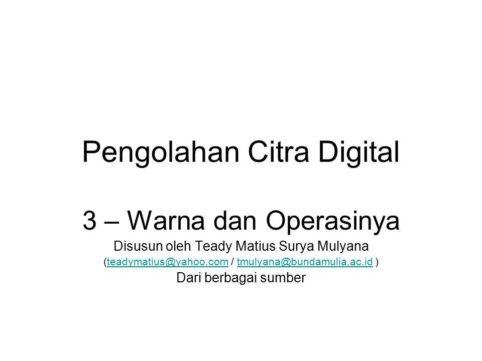 Pengolahan Citra Digital 3 – Warna dan Operasinya Disusun oleh Teady Matius Surya Mulyana (teadymatius@yahoo.com / tmulyana@bundamulia.ac.id )teadymat