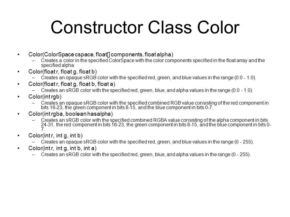 Constructor Class Color Color(ColorSpace cspace, float[] components, float alpha) –Creates a color in the specified ColorSpace with the color componen