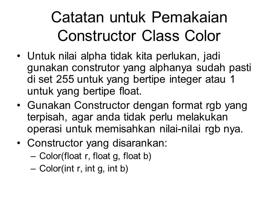 Catatan untuk Pemakaian Constructor Class Color Untuk nilai alpha tidak kita perlukan, jadi gunakan construtor yang alphanya sudah pasti di set 255 un
