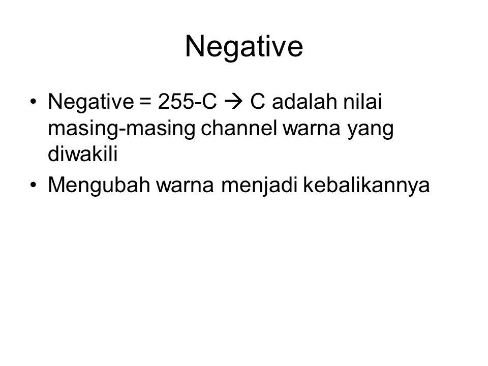 Negative Negative = 255-C  C adalah nilai masing-masing channel warna yang diwakili Mengubah warna menjadi kebalikannya