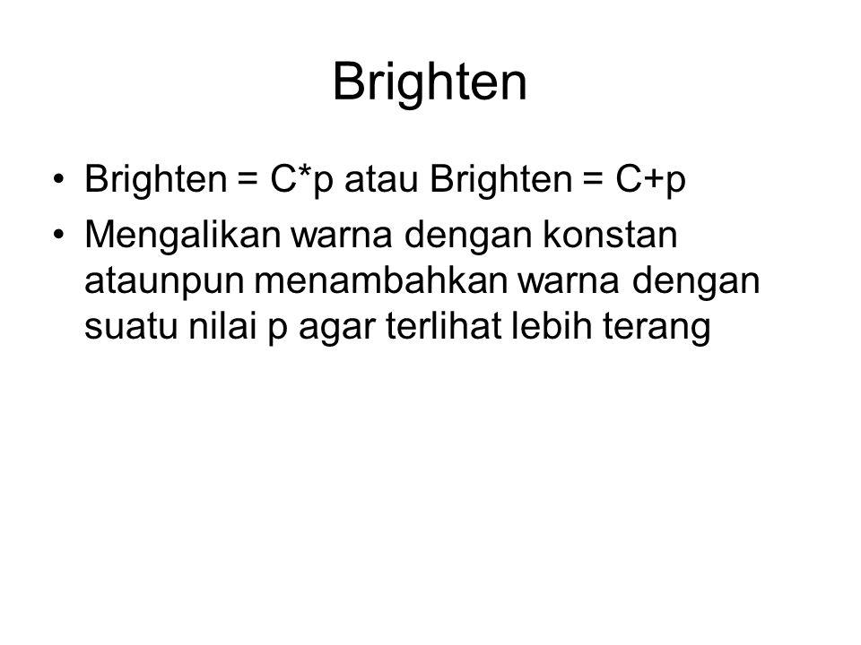Brighten Brighten = C*p atau Brighten = C+p Mengalikan warna dengan konstan ataunpun menambahkan warna dengan suatu nilai p agar terlihat lebih terang