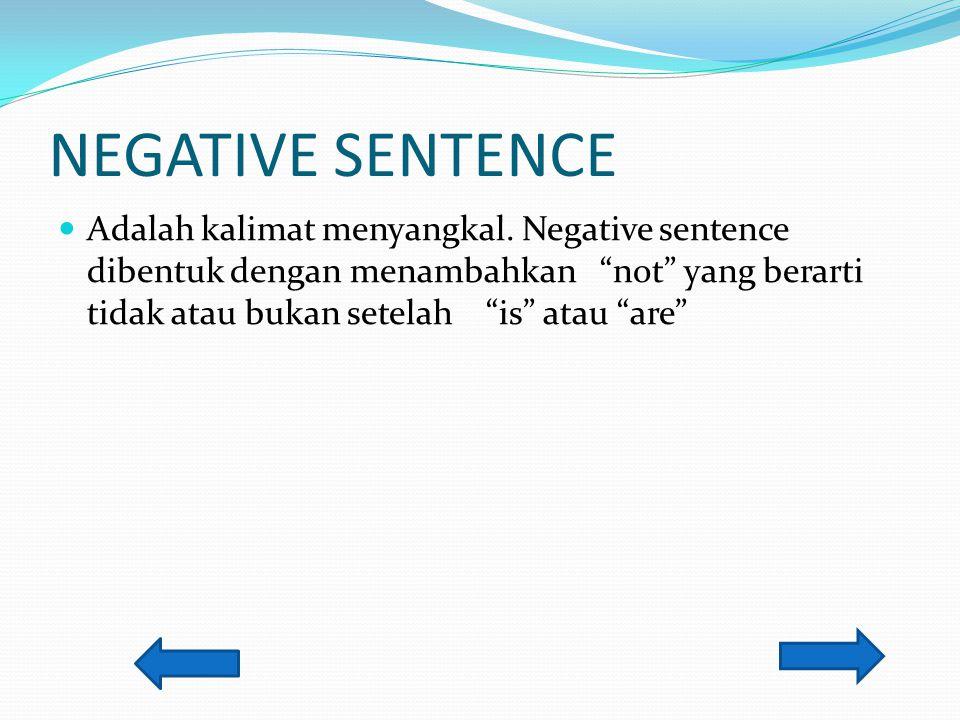 "NEGATIVE SENTENCE Adalah kalimat menyangkal. Negative sentence dibentuk dengan menambahkan ""not"" yang berarti tidak atau bukan setelah ""is"" atau ""are"""