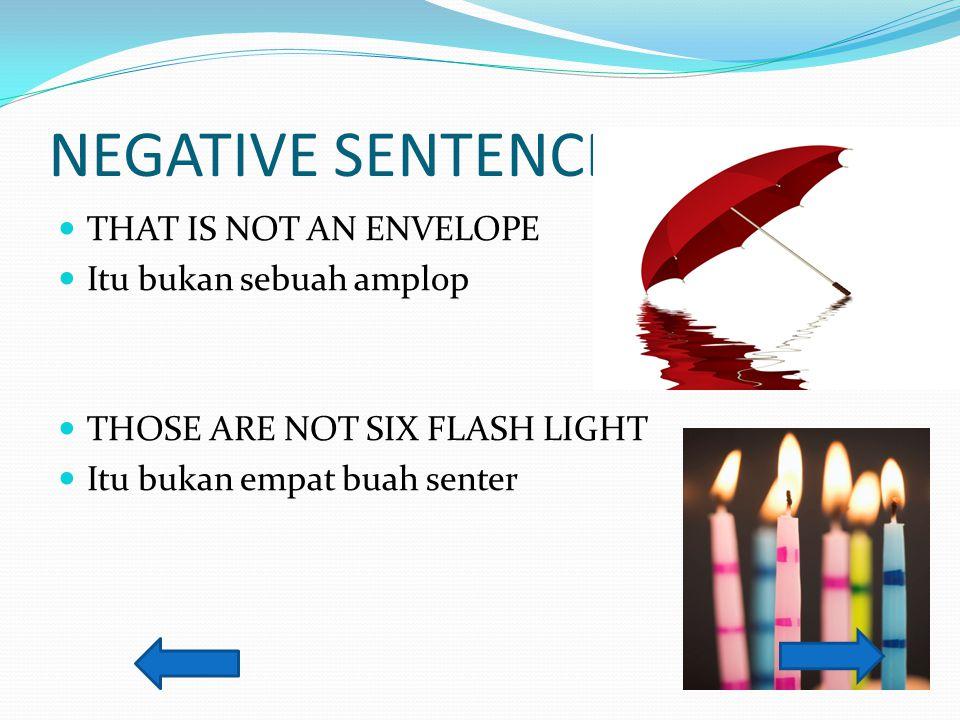 NEGATIVE SENTENCE THAT IS NOT AN ENVELOPE Itu bukan sebuah amplop THOSE ARE NOT SIX FLASH LIGHT Itu bukan empat buah senter