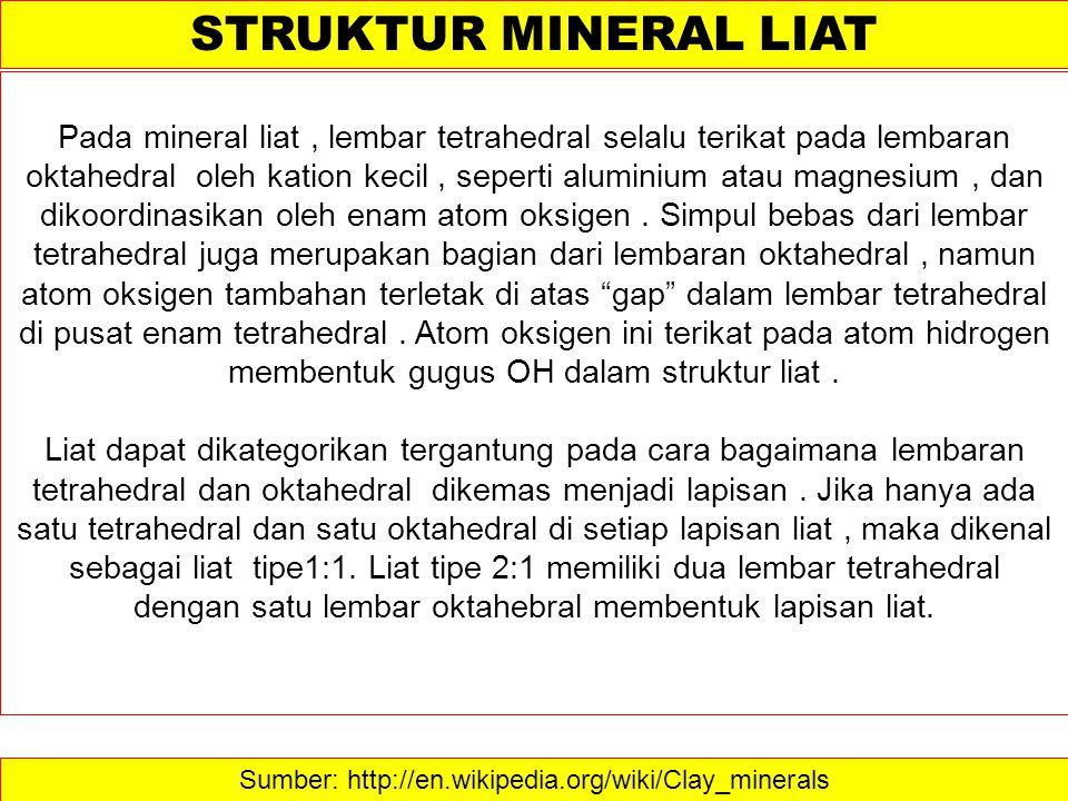 Sumber: http://en.wikipedia.org/wiki/Clay_minerals STRUKTUR MINERAL LIAT Pada mineral liat, lembar tetrahedral selalu terikat pada lembaran oktahedral