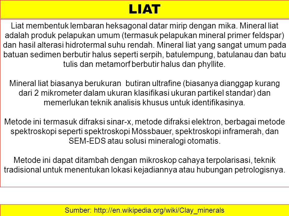 Sumber: http://en.wikipedia.org/wiki/Clay_minerals LIAT Liat membentuk lembaran heksagonal datar mirip dengan mika. Mineral liat adalah produk pelapuk