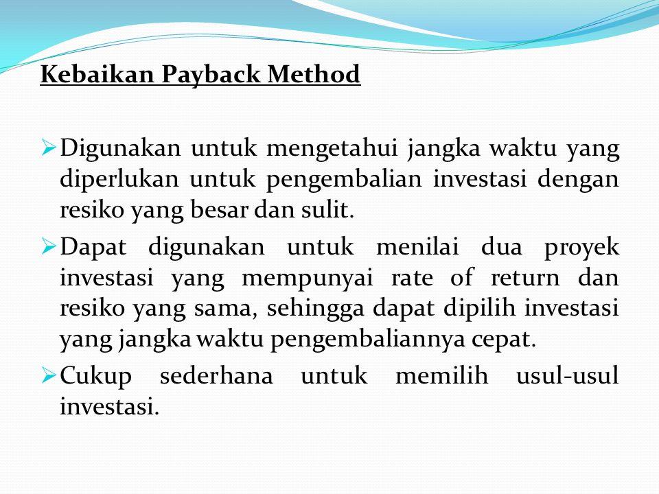 Kebaikan Payback Method  Digunakan untuk mengetahui jangka waktu yang diperlukan untuk pengembalian investasi dengan resiko yang besar dan sulit.  D