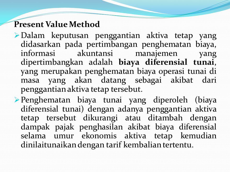Present Value Method  Dalam keputusan penggantian aktiva tetap yang didasarkan pada pertimbangan penghematan biaya, informasi akuntansi manajemen yan