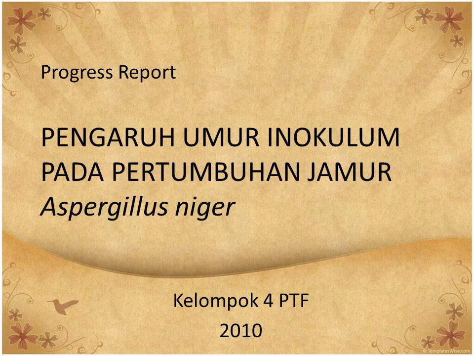 Progress Report PENGARUH UMUR INOKULUM PADA PERTUMBUHAN JAMUR Aspergillus niger Kelompok 4 PTF 2010