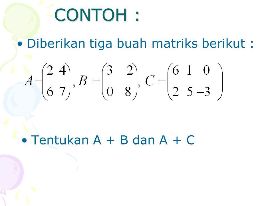 CONTOH : Diberikan tiga buah matriks berikut : Tentukan A + B dan A + C
