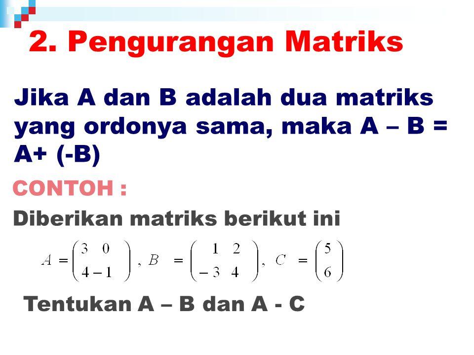 Jika A dan B adalah dua matriks yang ordonya sama, maka A – B = A+ (-B) 2.