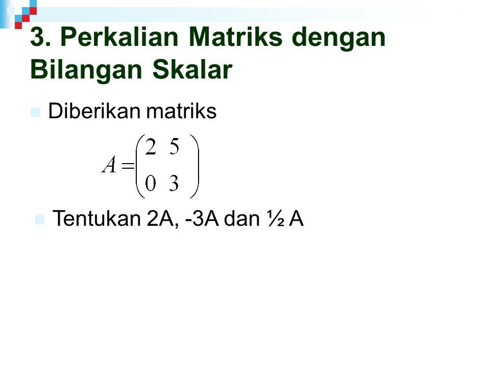 3. Perkalian Matriks dengan Bilangan Skalar Diberikan matriks Tentukan 2A, -3A dan ½ A