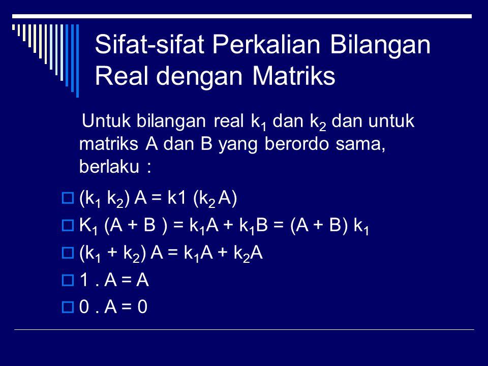 Sifat-sifat Perkalian Bilangan Real dengan Matriks Untuk bilangan real k 1 dan k 2 dan untuk matriks A dan B yang berordo sama, berlaku :  (k 1 k 2 ) A = k1 (k 2 A)  K 1 (A + B ) = k 1 A + k 1 B = (A + B) k 1  (k 1 + k 2 ) A = k 1 A + k 2 A  1.